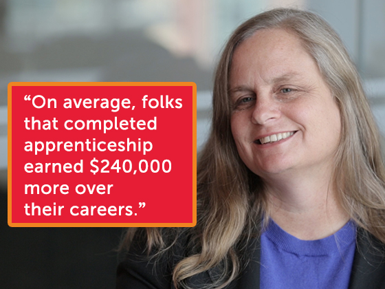 """On average, folks that completed apprenticeship, earned $240,000 more over their career."" --Debbie Reed, Senior Vice President, General Manager of Human Services, Mathematica"