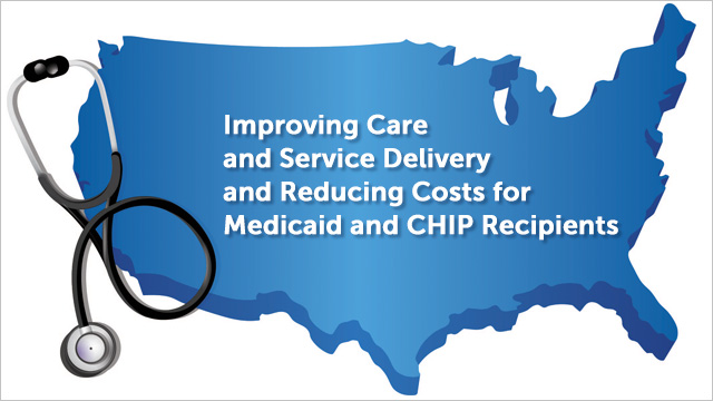 Improving Care and Service Delivery and Reducing Costs for Medicaid and CHIP Recipients